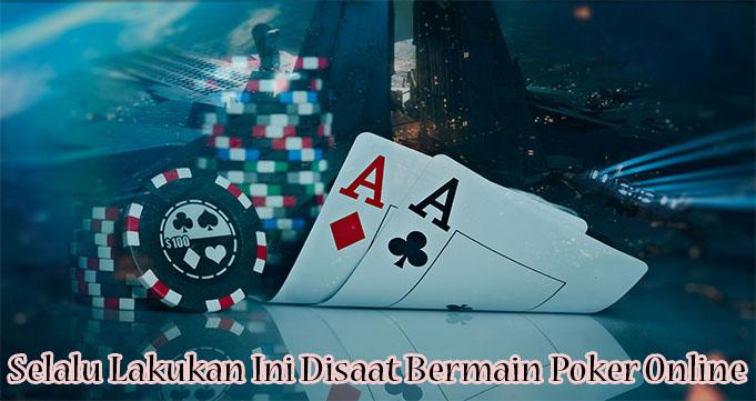 Selalu Lakukan Ini Disaat Bermain Poker Online